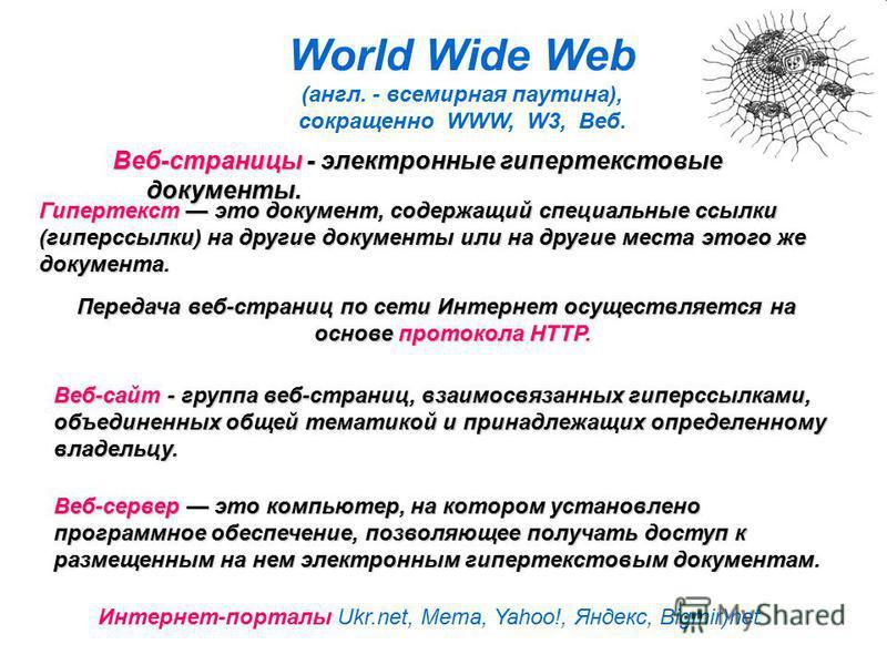 World Wide Web (англ. - всемирная паутина), сокращенно WWW, W3, Веб. Гипертекст это документ, содержащий специальные ссылки (гиперссылки) на другие документы или на другие места этого же документа. Передача веб-страниц по сети Интернет осуществляется