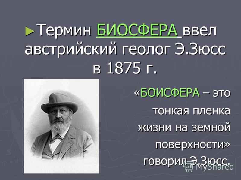 Термин БИОСФЕРА ввел австрийский геолог Э.Зюсс в 1875 г. Термин БИОСФЕРА ввел австрийский геолог Э.Зюсс в 1875 г. «БОИСФЕРА – это «БОИСФЕРА – это тонкая пленка жизни на земной поверхности» поверхности» говорил Э.Зюсс.
