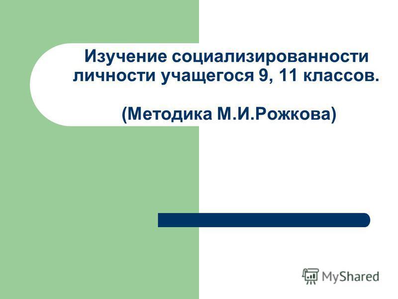 Изучение социализированности личности учащегося 9, 11 классов. (Методика М.И.Рожкова)