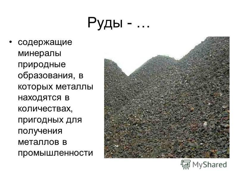 Руды - … содержащие минералы природные образования, в которых металлы находятся в количествах, пригодных для получения металлов в промышленности По химическому составу минерала (оксидные, сульфидные и другие) По содержащемуся металлу (железная, медна
