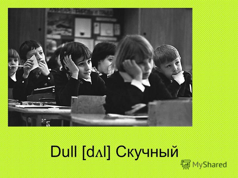 Dull [d ʌ l] Скучный