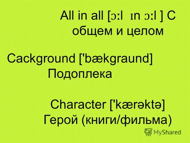 All in all [ ɔː l ɪ n ɔː l ] С общем и целом Сackground ['bækgraund] Подоплека Сharacter ['kærəktə] Герой (книги/фильма)