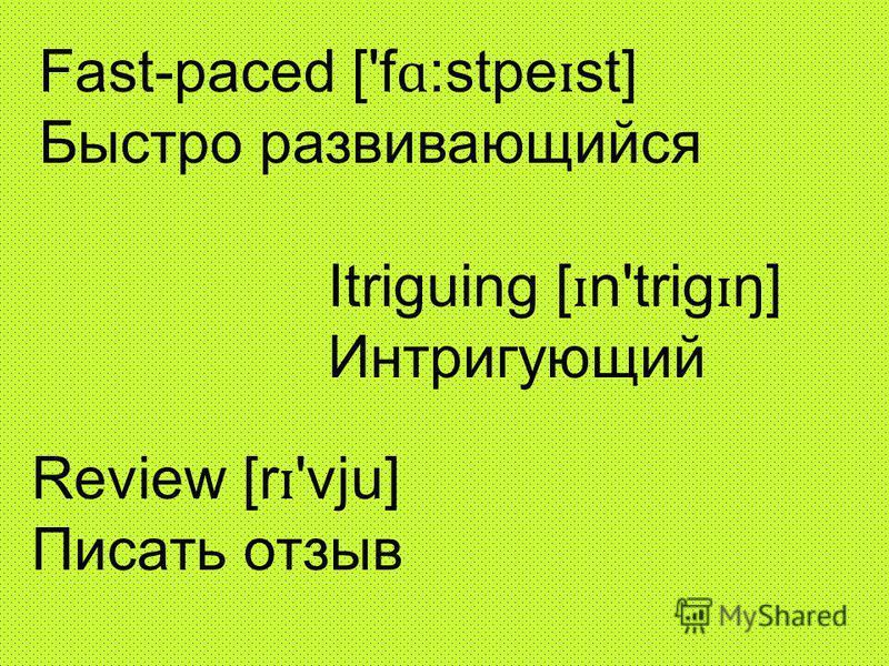 Fast-paced ['f ɑ :stpe ɪ st] Быстро развивающийся Itriguing [ ɪ n'trig ɪ ŋ] Интригующий Review [r ɪ 'vju] Писать отзыв