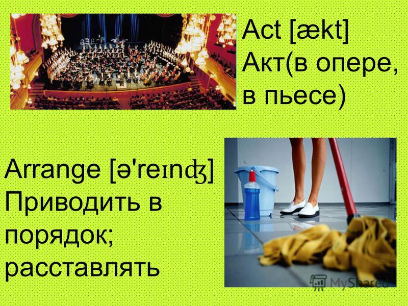 Act [ækt] Акт(в опере, в пьесе) Аrrange [ə're ɪ n ʤ ] Приводить в порядок; расставлять