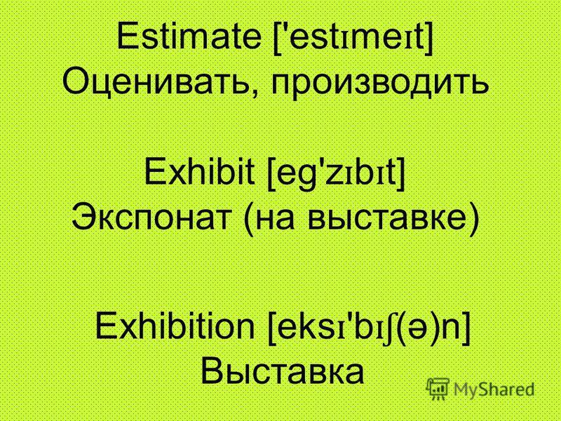 Estimate ['est ɪ me ɪ t] Oценивать, производить Exhibit [eg'z ɪ b ɪ t] Экспонат (на выставке) Exhibition [eks ɪ 'b ɪʃ (ə)n] Bыставка