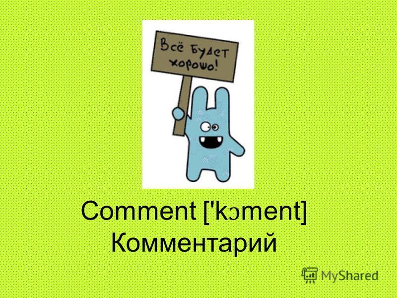 Comment ['k ɔ ment] Комментарий