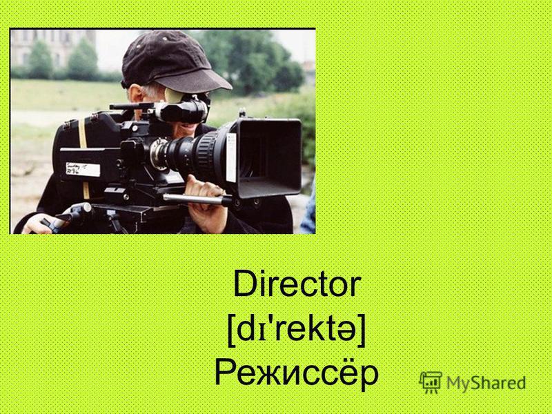 Director [d ɪ 'rektə] Режиссёр