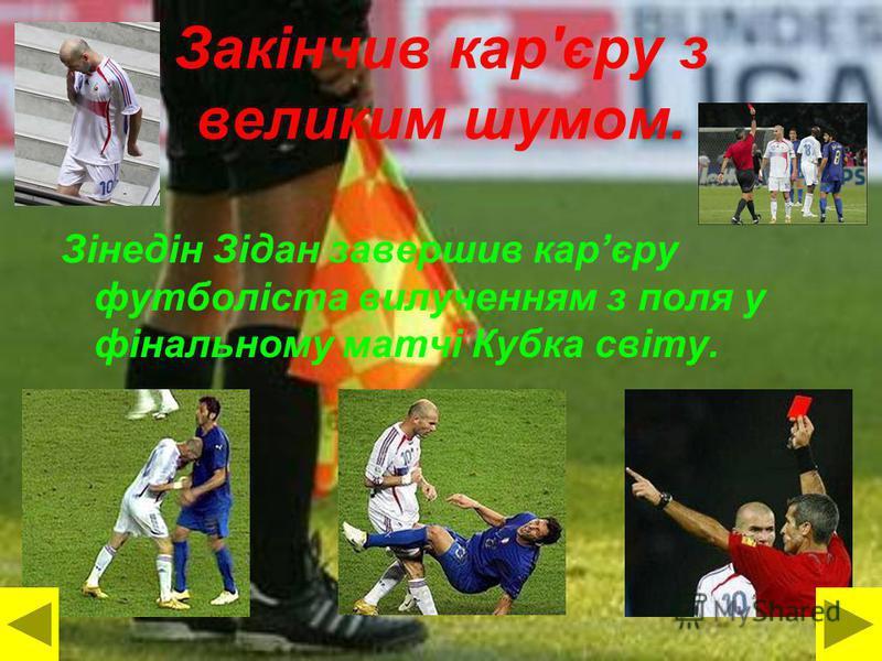 Закінчив кар'єру з великим шумом. Зінедін Зідан завершив карєру футболіста вилученням з поля у фінальному матчі Кубка світу.