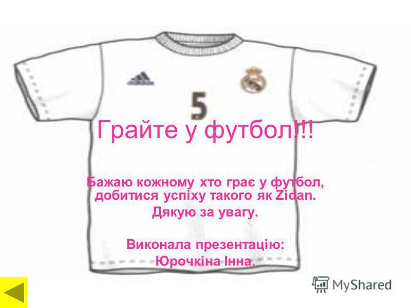 Грайте у футбол!!! Бажаю кожному хто грає у футбол, добитися успіху такого як Zidan. Дякую за увагу. Виконала презентацію: Юрочкіна Інна.