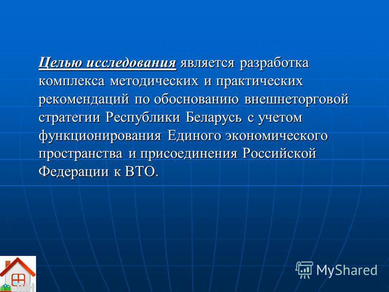 Целью исследования является разработка комплекса методических и практических рекомендаций по обоснованию внешнеторговой стратегии Республики Беларусь с учетом функционирования Единого экономического пространства и присоединения Российской Федерации к