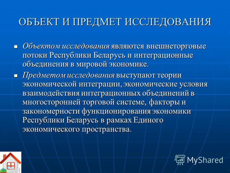 ОБЪЕКТ И ПРЕДМЕТ ИССЛЕДОВАНИЯ Объектом исследования являются внешнеторговые потоки Республики Беларусь и интеграционные объединения в мировой экономике. Объектом исследования являются внешнеторговые потоки Республики Беларусь и интеграционные объедин