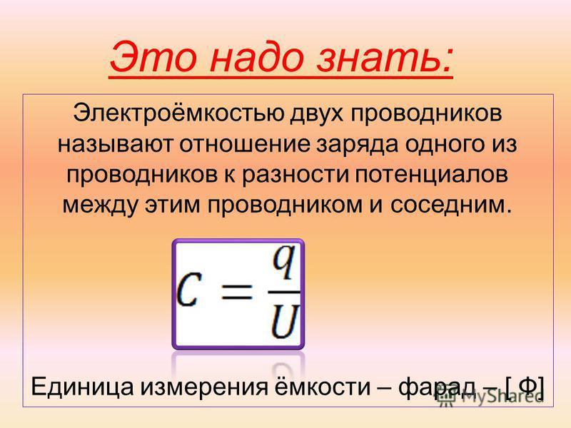 Электроёмкостью двух проводников называют отношение заряда одного из проводников к разности потенциалов между этим проводником и соседним. Единица измерения ёмкости – фарад – [ Ф] Это надо знать:
