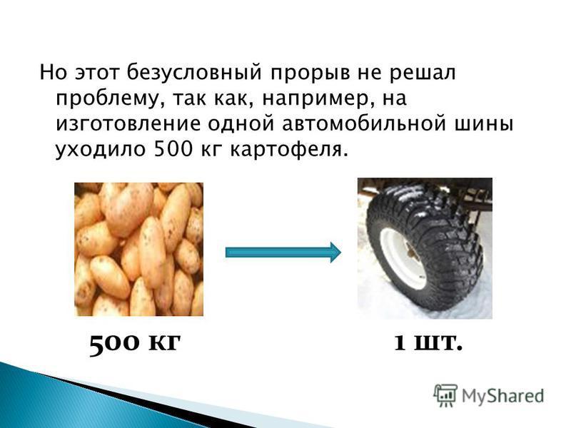 Но этот безусловный прорыв не решал проблему, так как, например, на изготовление одной автомобильной шины уходило 500 кг картофеля. 1 шт.500 кг