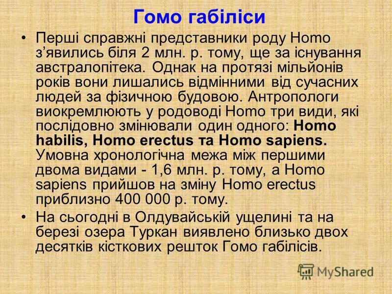 Гомо габіліси Перші справжні представники роду Homo зявились біля 2 млн. р. тому, ще за існування австралопітека. Однак на протязі мільйонів років вони лишались відмінними від сучасних людей за фізичною будовою. Антропологи виокремлюють у родоводі Ho