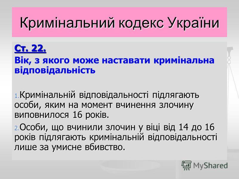 Кримінальний кодекс України Ст. 22. Вік, з якого може наставати кримінальна відповідальність 1. Кримінальній відповідальності підлягають особи, яким на момент вчинення злочину виповнилося 16 років. 2. Особи, що вчинили злочин у віці від 14 до 16 рокі