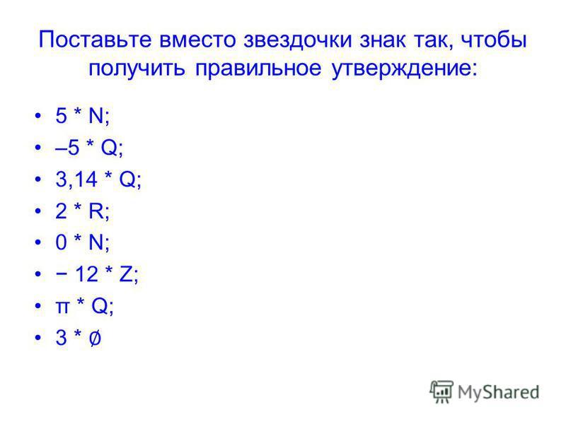 Поставьте вместо звездочки знак так, чтобы получить правильное утверждение: 5 * N; –5 * Q; 3,14 * Q; 2 * R; 0 * N; 12 * Z; π * Q; 3 *