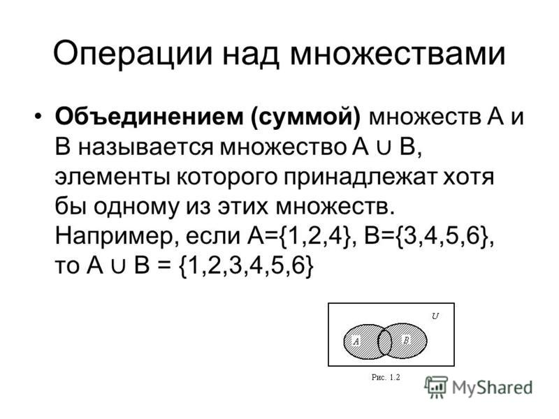 Операции над множествами Объединением (суммой) множеств А и В называется множество А В, элементы которого принадлежат хотя бы одному из этих множеств. Например, если А={1,2,4}, B={3,4,5,6}, то А B = {1,2,3,4,5,6}