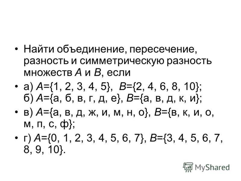 Найти объединение, пересечение, разность и симметрическую разность множеств А и В, если а) А={1, 2, 3, 4, 5}, В={2, 4, 6, 8, 10}; б) А={а, б, в, г, д, е}, В={а, в, д, к, и}; в) А={а, в, д, ж, и, м, н, о}, В={в, к, и, о, м, п, с, ф}; г) А={0, 1, 2, 3,
