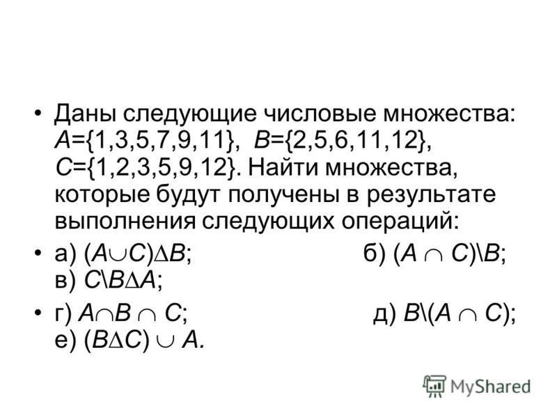 Даны следующие числовые множества: А={1,3,5,7,9,11}, B={2,5,6,11,12}, C={1,2,3,5,9,12}. Найти множества, которые будут получены в результате выполнения следующих операций: а) (А С) В; б) (А С)\В; в) С\B А; г) А B C; д) В\(А С); е) (B C) A.