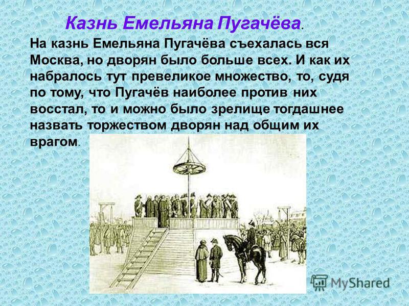 На казнь Емельяна Пугачёва съехалась вся Москва, но дворян было больше всех. И как их набралось тут превеликое множество, то, судя по тому, что Пугачёв наиболее против них восстал, то и можно было зрелище тогдашнее назвать торжеством дворян над общим