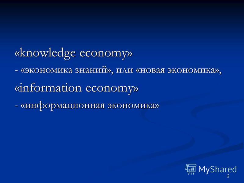«knowledge economy» - «экономика знаний», или «новая экономика», «information economy» - «информационная экономика» 2
