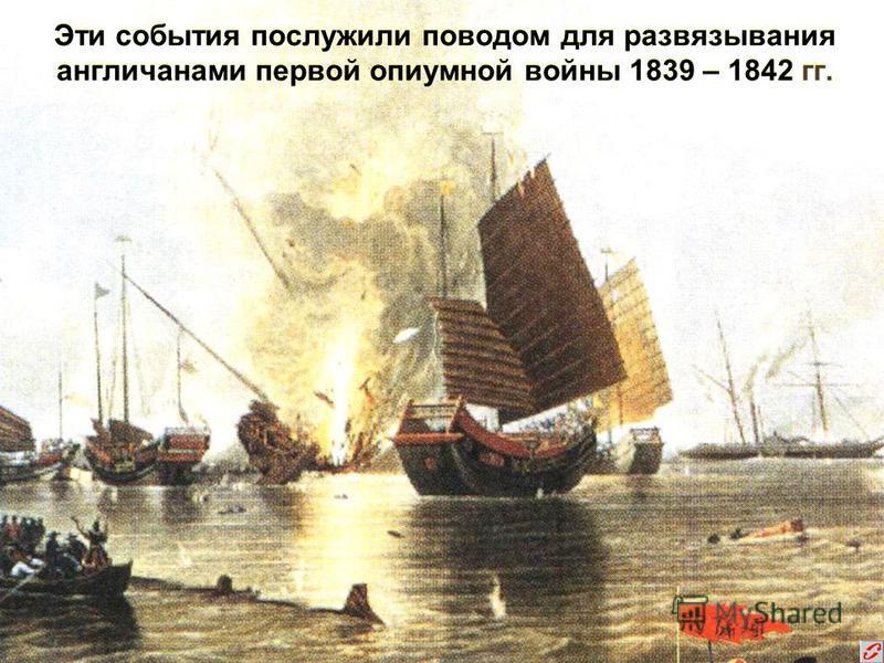 Эти события послужили поводом для развязывания англичанами первой опиумной войны 1839 – 1842 гг.