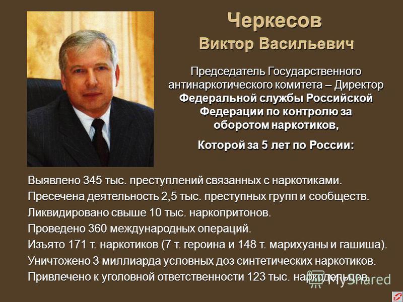 Черкесов Виктор Васильевич Выявлено 345 тыс. преступлений связанных с наркотиками. Пресечена деятельность 2,5 тыс. преступных групп и сообществ. Ликвидировано свыше 10 тыс. наркопритонов. Проведено 360 международных операций. Изъято 171 т. наркотиков