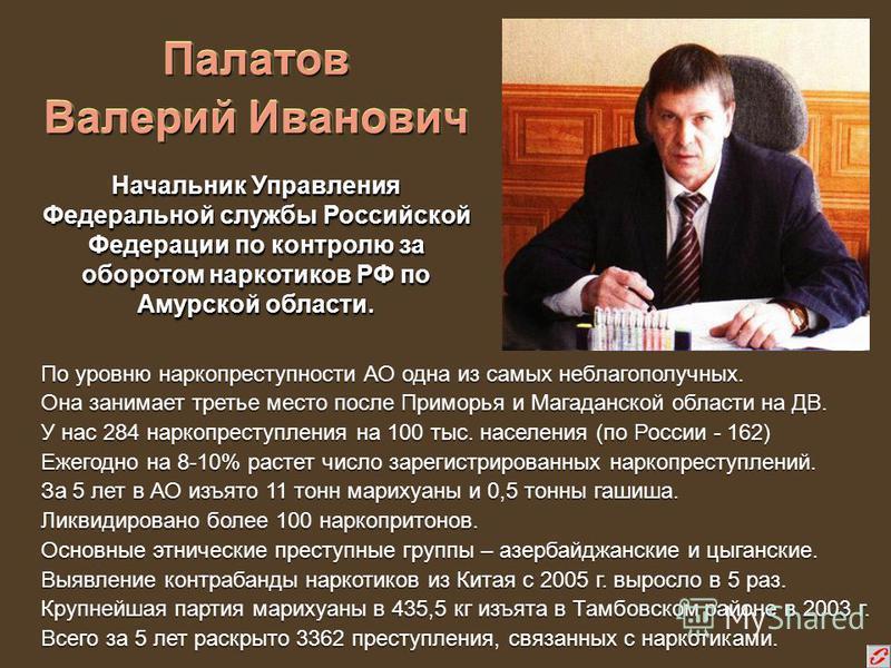 Палатов Валерий Иванович По уровню наркопреступности АО одна из самых неблагополучных. Она занимает третье место после Приморья и Магаданской области на ДВ. У нас 284 наркопреступления на 100 тыс. населения (по России - 162) Ежегодно на 8-10% растет