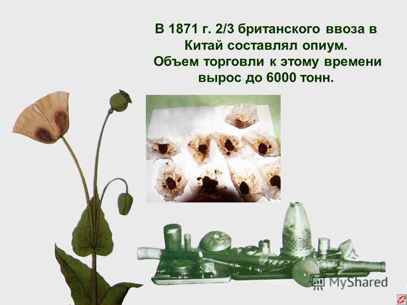 В 1871 г. 2/3 британского ввоза в Китай составлял опиум. Объем торговли к этому времени вырос до 6000 тонн.