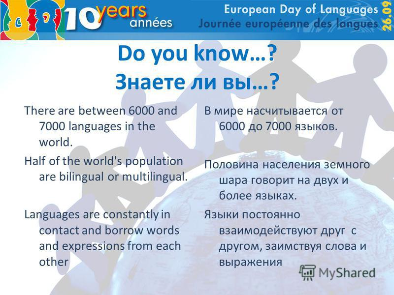 Do you know…? Знаете ли вы…? There are between 6000 and 7000 languages in the world. Half of the world's population are bilingual or multilingual. Languages are constantly in contact and borrow words and expressions from each other В мире насчитывает
