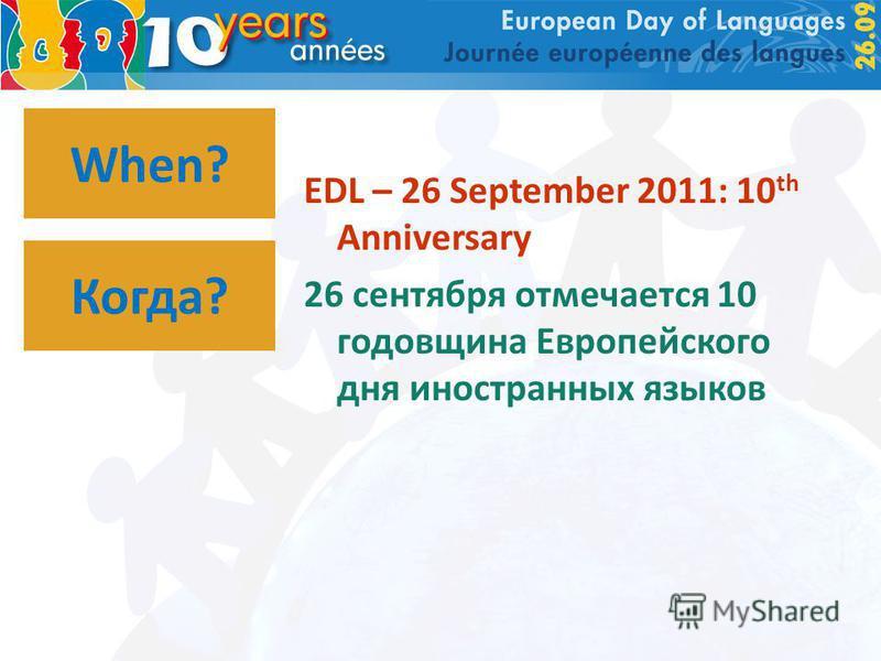 When? EDL – 26 September 2011: 10 th Anniversary 26 сентября отмечается 10 годовщина Европейского дня иностранных языков Когда?