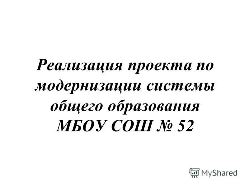 Реализация проекта по модернизации системы общего образования МБОУ СОШ 52