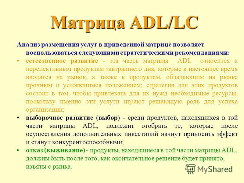 Анализ размещения услуг в приведенной матрице позволяет воспользоваться следующими стратегическими рекомендациями: естественное развитие - эта часть матрицы ADL относится к перспективным продуктам завтрашнего дня, которые в настоящее время вводятся н