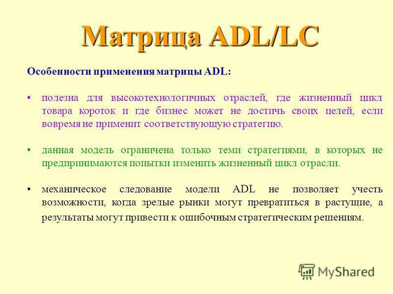 Особенности применения матрицы ADL: полезна для высокотехнологичных отраслей, где жизненный цикл товара короток и где бизнес может не достичь своих целей, если вовремя не применит соответствующую стратегию. данная модель ограничена только теми страте