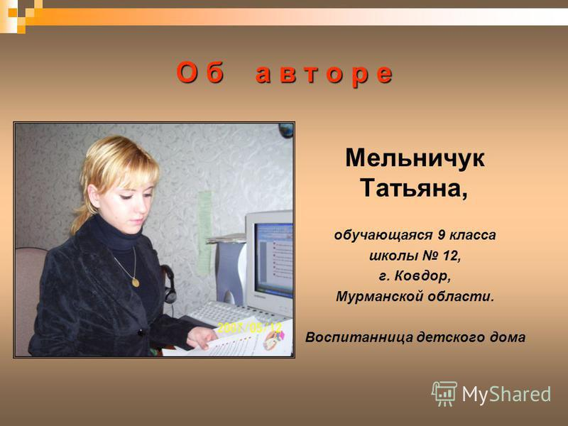 О б а в т о р е Мельничук Татьяна, обучающаяся 9 класса школы 12, г. Ковдор, Мурманской области. Воспитанница детского дома