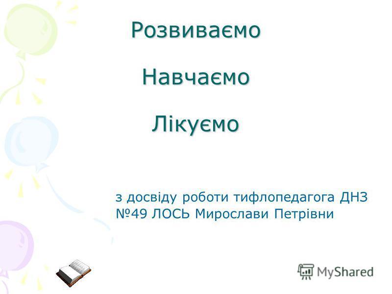 Розвиваємо Навчаємо Лікуємо з досвіду роботи тифлопедагога ДНЗ 49 ЛОСЬ Мирослави Петрівни