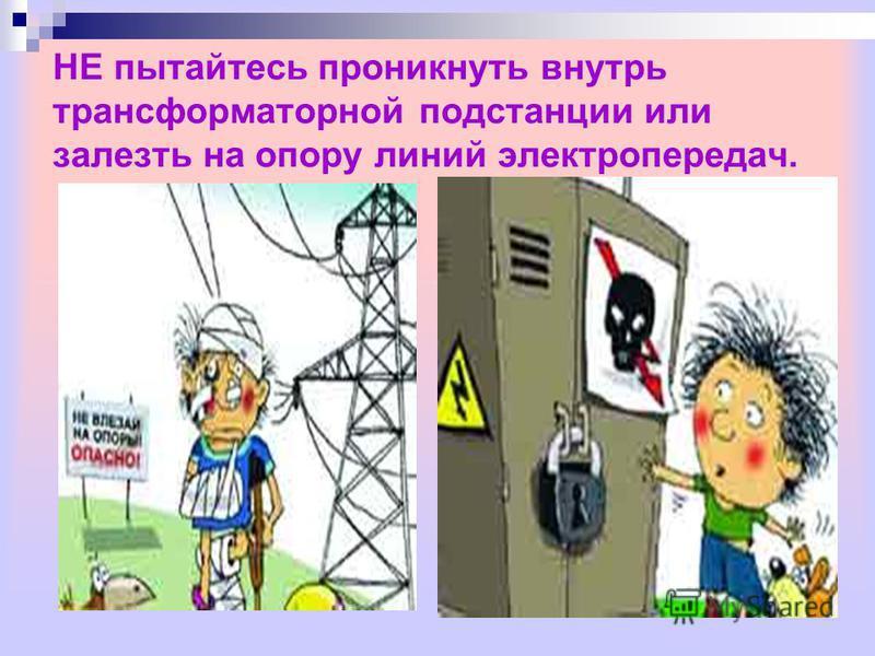 НЕ пытайтесь проникнуть внутрь трансформаторной подстанции или залезть на опору линий электропередач.