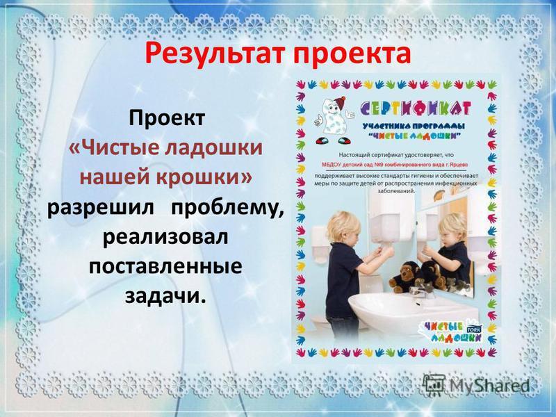 Проект «Чистые ладошки нашей крошки» разрешил проблему, реализовал поставленные задачи. Результат проекта