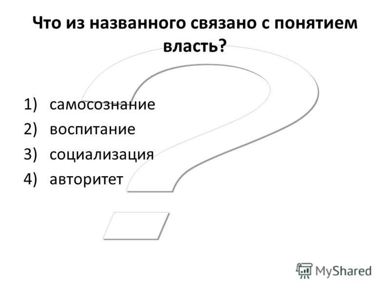 Что из названного связано с понятием власть? 1)самосознание 2)воспитание 3)социализация 4)авторитет