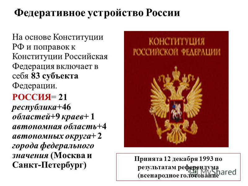 Федеративное устройство России На основе Конституции РФ и поправок к Конституции Российская Федерация включает в себя 83 субъекта Федерации. РОССИЯ= 21 республика+46 областей+9 краев+ 1 автономная область+4 автономных округа+ 2 города федерального зн