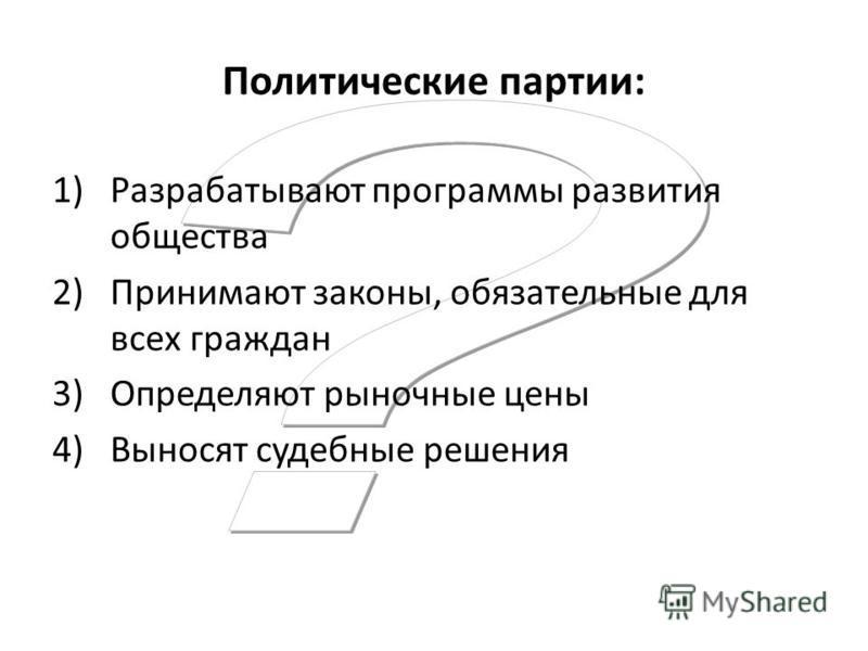 Политические партии: 1)Разрабатывают программы развития общества 2)Принимают законы, обязательные для всех граждан 3)Определяют рыночные цены 4)Выносят судебные решения