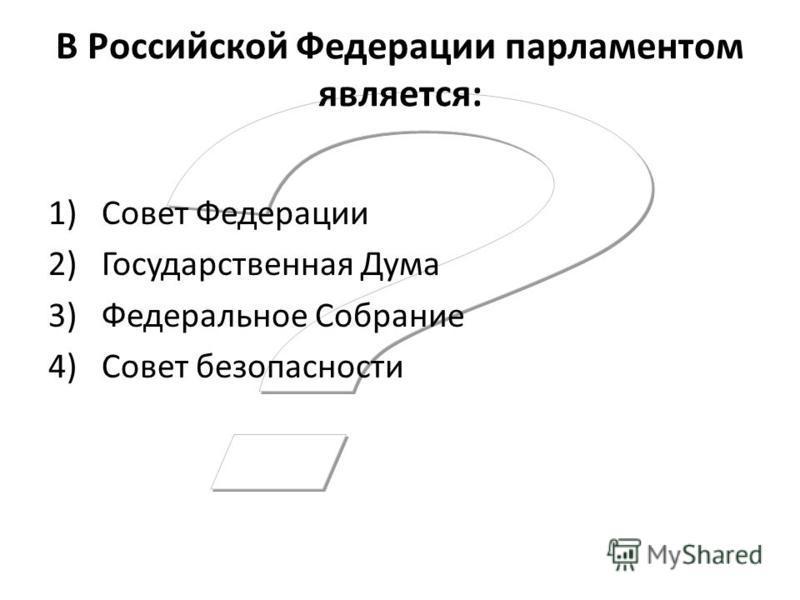 В Российской Федерации парламентом является: 1)Совет Федерации 2)Государственная Дума 3)Федеральное Собрание 4)Совет безопасности