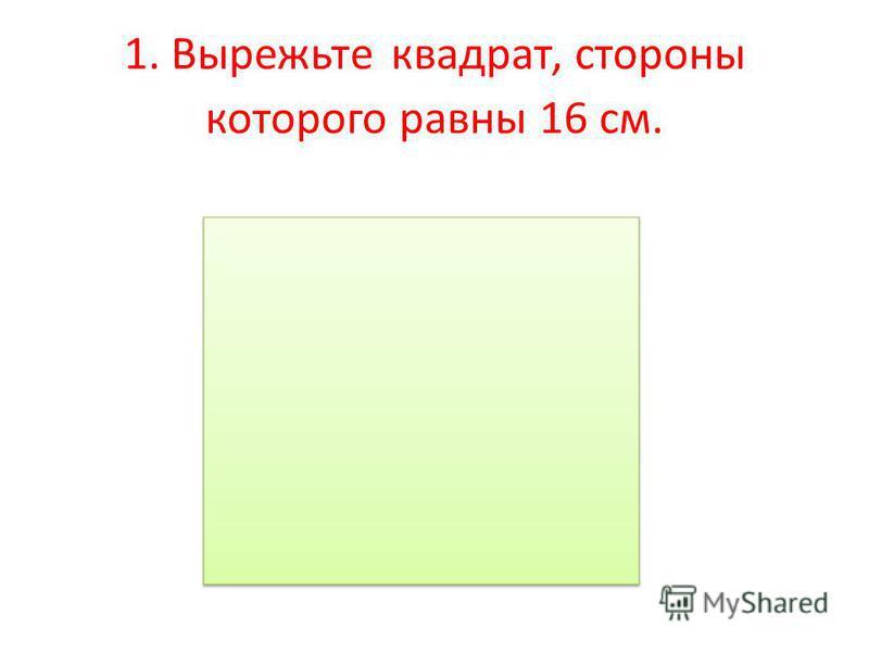 1. Вырежьте квадрат, стороны которого равны 16 см.