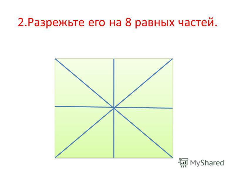 2. Разрежьте его на 8 равных частей.