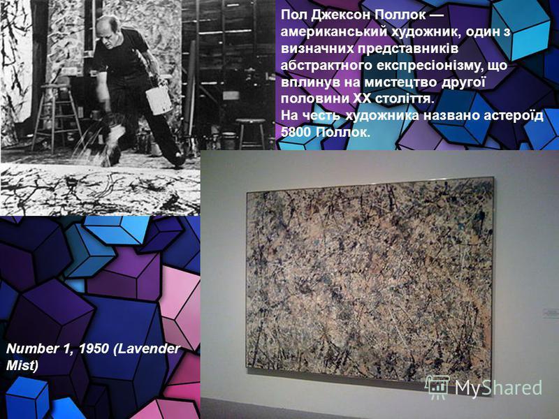 Пол Джексон Поллок американський художник, один з визначних представників абстрактного експресіонізму, що вплинув на мистецтво другої половини XX століття. На честь художника названо астероїд 5800 Поллок. Number 1, 1950 (Lavender Mist)