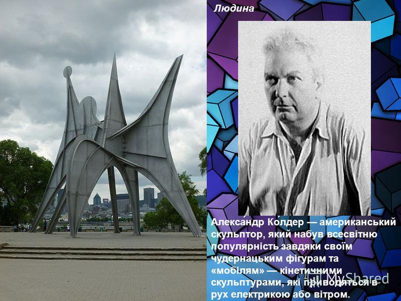 Алекса́ндр Ко́лдер американський скульптор, який набув всесвітню популярність завдяки своїм чудернацьким фігурам та «мобілям» кінетичними скульптурами, які приводяться в рух електрикою або вітром. Людина