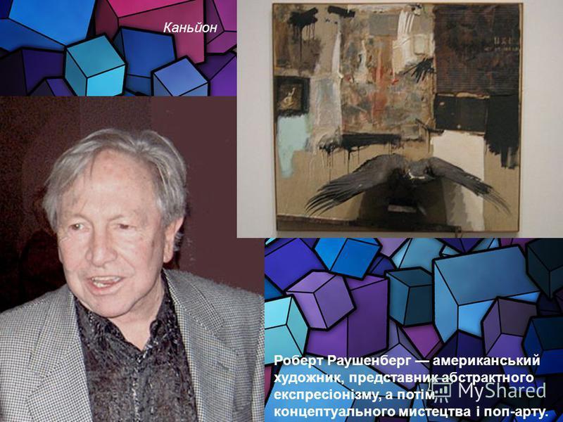Роберт Раушенберг американський художник, представник абстрактного експресіонізму, а потім концептуального мистецтва і поп-арту. Каньйон