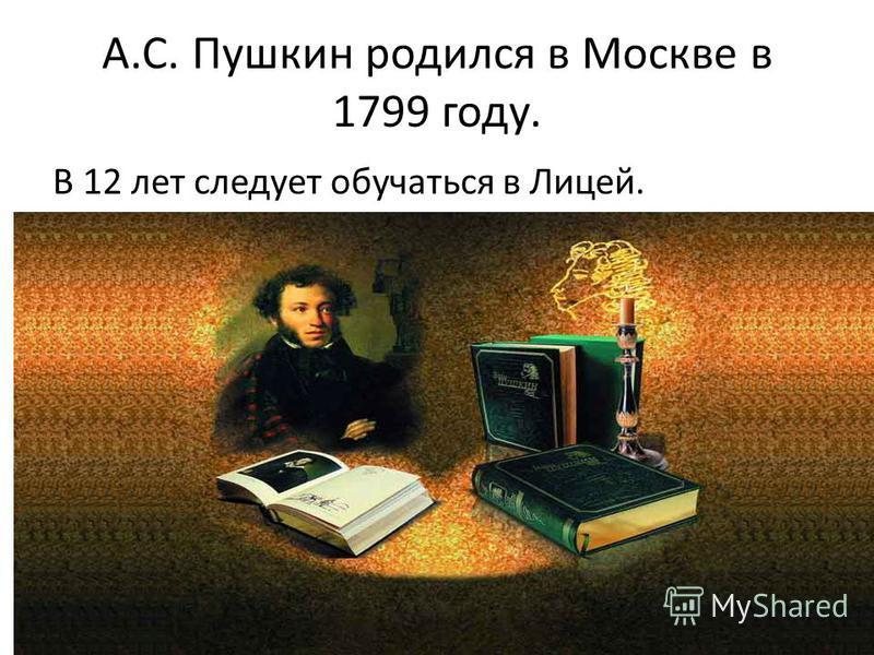 А.С. Пушкин родился в Москве в 1799 году. В 12 лет следует обучаться в Лицей.