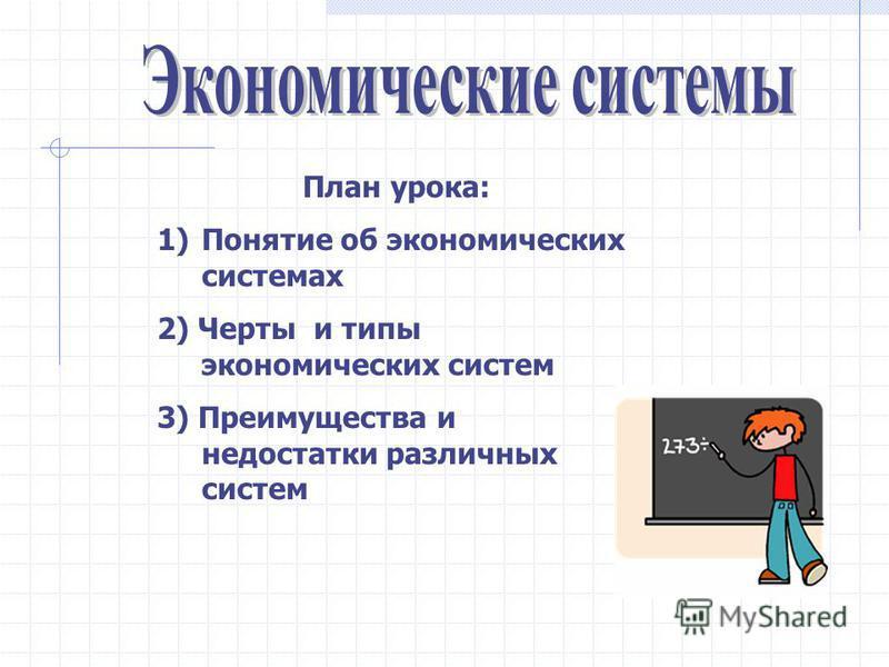 План урока: 1)Понятие об экономических системах 2) Черты и типы экономических систем 3) Преимущества и недостатки различных систем