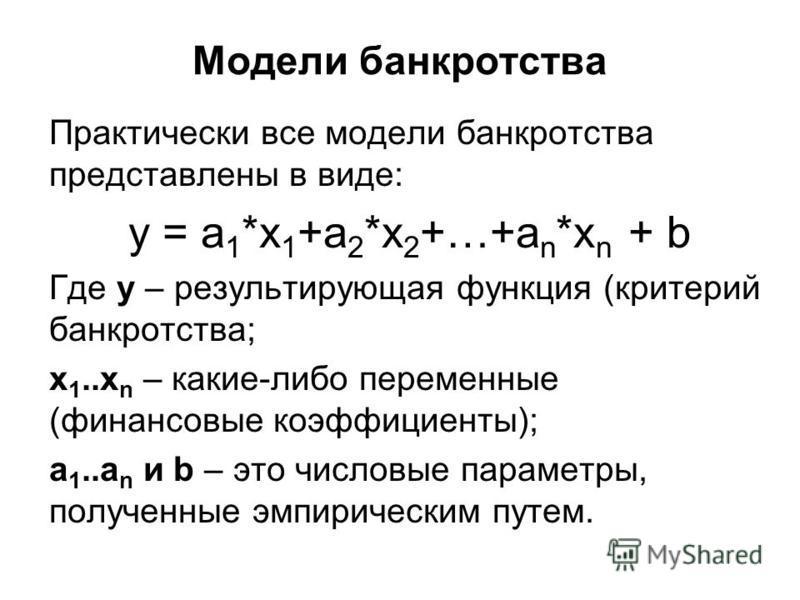 Модели банкротства Практически все модели банкротства представлены в виде: y = a 1 *x 1 +a 2 *x 2 +…+a n *x n + b Где y – результирующая функция (критерий банкротства; х 1..х n – какие-либо переменные (финансовые коэффициенты); a 1..a n и b – это чис
